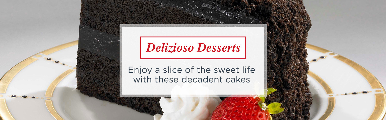 Delizioso Desserts  -- Enjoy a slice of the sweet life with these decadent cakes