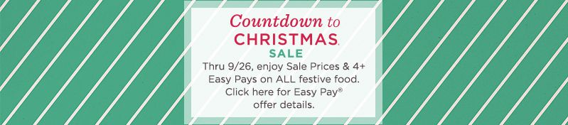 Countdown to Christmas® Sale  Thru 9/26, enjoy Sale Prices & 4+ Easy Pays on ALL festive food.  Click here for Easy Pay® offer details.