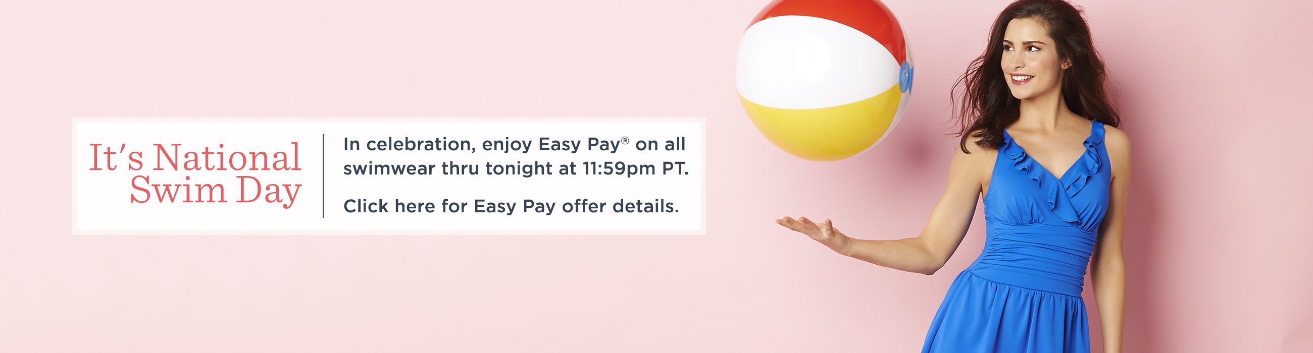 It's National Swim Day.  In celebration, enjoy Easy Pay® on all swimwear thru tonight at 11:59pm PT.  Click here for Easy Pay offer details.