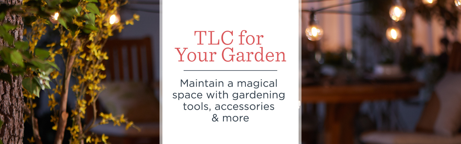 TLC for Your Garden. Maintain a magical space with gardening tools, accessories & more