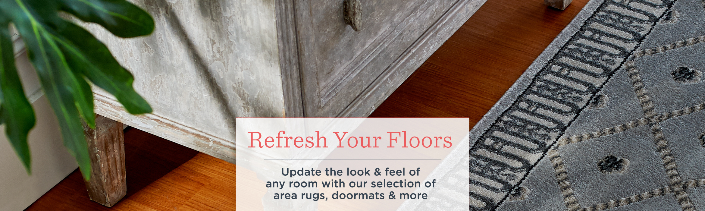 Refresh Your Floors — Update the look & feel of any room with our selection of area rugs, doormats & more.