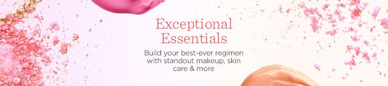 Exceptional Essentials  Build your best-ever regimen with standout makeup, skin care & more