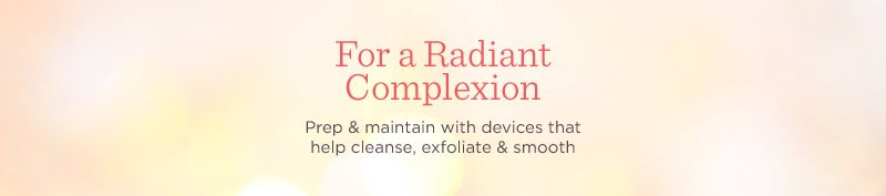 For a Radiant Complexion  Prep & maintain with devices that help cleanse, exfoliate & smooth