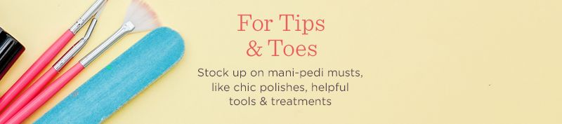 For Tips & Toes,  Stock up on mani-pedi musts, like chic polishes, helpful tools & treatments