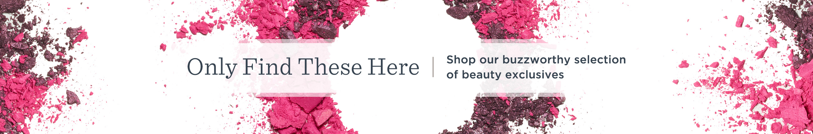 Only Find These Here. Shop our buzzworthy selection of beauty exclusives