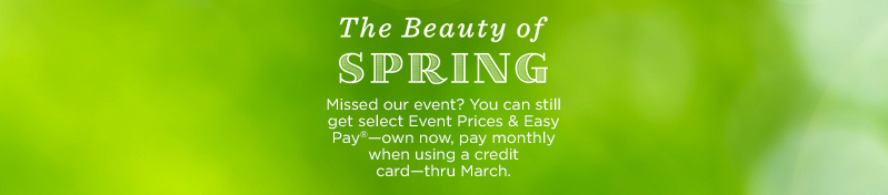 The Beauty of Spring Missed our event? You can still get select Event Prices & Easy Pay®—own now, pay monthly when using a credit card—thru March.