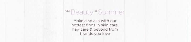 The Beauty of Summer Make a splash with our hottest finds in skin care, hair care & beyond from brands you love