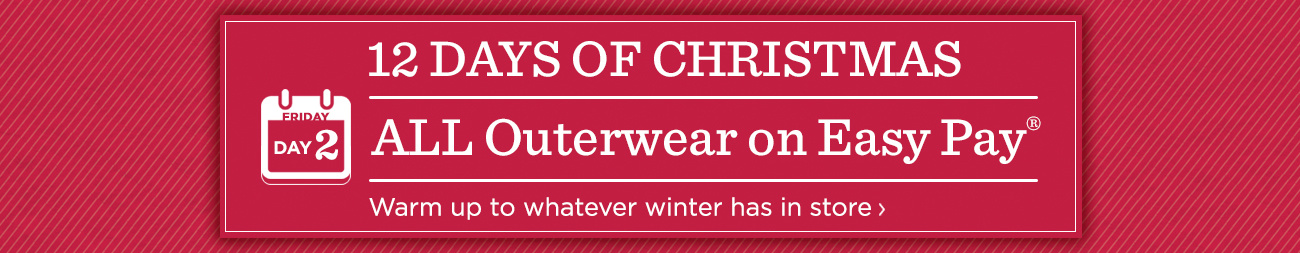12 Days of Christmas: Day 2 ALL Outerwear on Easy Pay® Warm up to whatever winter has in store