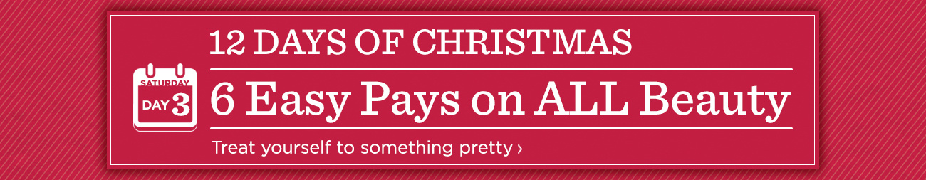 12 Days of Christmas: Day 3 6 Easy Pays on ALL Beauty Treat yourself to something pretty