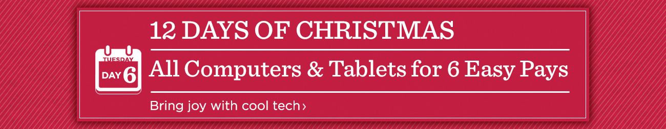 12 Days of Christmas: Day 6 ALL Computers & Tablets for 6 Easy Pays Bring joy with cool tech