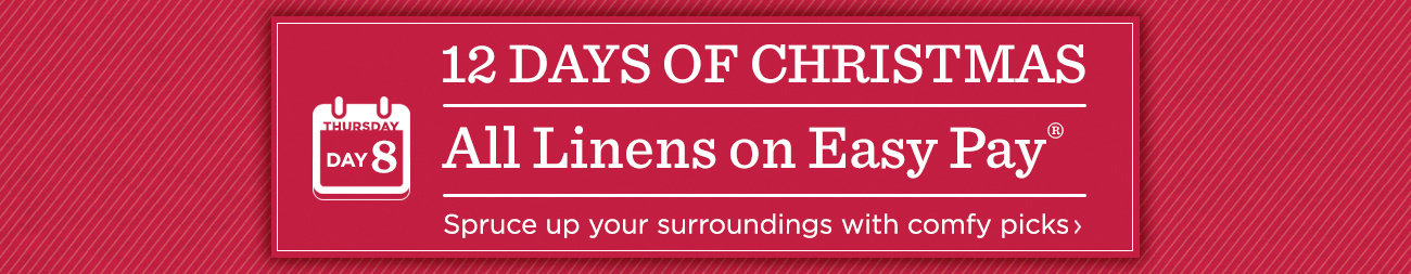 12 Days of Christmas: Day 8 All Linens on Easy Pay®  Spruce up your surroundings with comfy picks