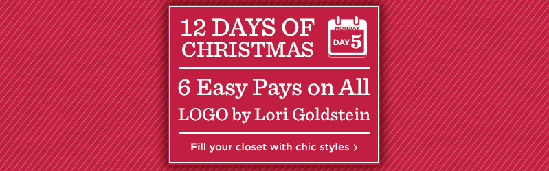 12 Days of Christmas: Day 5 6 Easy Pays on All LOGO by Lori Goldstein Fill your closet with chic styles
