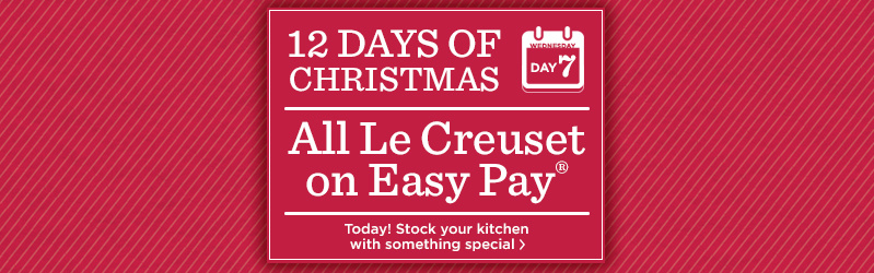 12 Days of Christmas: Day 7 All Le Creuset on Easy Pay® Today! Stock your kitchen with something special