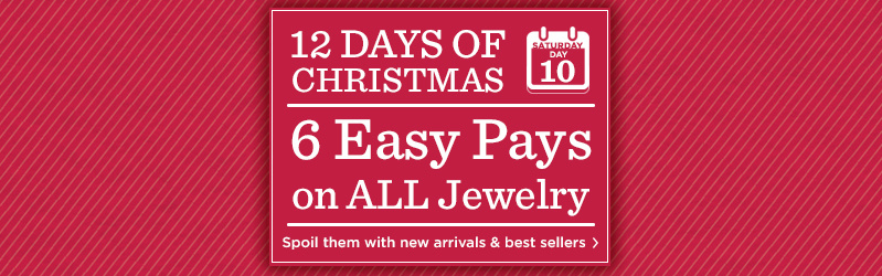 12 Days of Christmas: Day 10 6 Easy Pays on ALL Jewelry Spoil them with new arrivals & best sellers