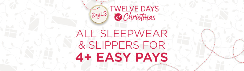 Twelve Days of Christmas Day 12 — ALL Sleepwear & Slippers for 4+ Easy Pays