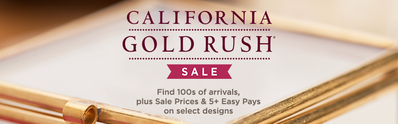 California Gold Rush® Sale — Find 100s of arrivals, plus Sale Prices & 5+ Easy Pays on select designs