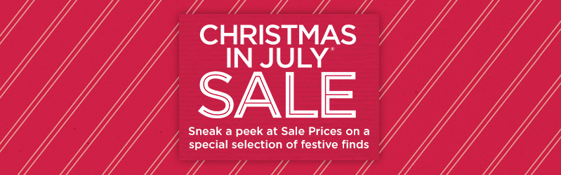 Christmas in July® Sale — Sneak a peek at Sale Prices on a special selection of festive finds