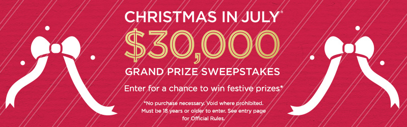 Christmas in July® $30,000 Grand Prize Sweepstakes — Enter for a chance to win festive prizes* *No purchase necessary. Void where prohibited. Must be 18 years or older to enter. See entry page for Official Rules.