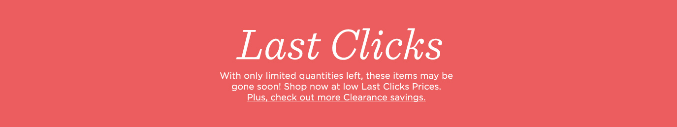 Last Clicks, With only limited quantities left, these items may be gone tomorrow.  Shop now at low Last Clicks Prices. Plus, check out more Clearance savings