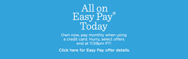 All on Easy Pay® Today Own now, pay monthly when using a credit card. Hurry, select offers end at 11:59pm PT! Click here for Easy Pay offer details.
