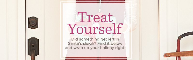 Treat Yourself Did something get left in Santa's sleigh? Find it below and wrap up your holiday right!