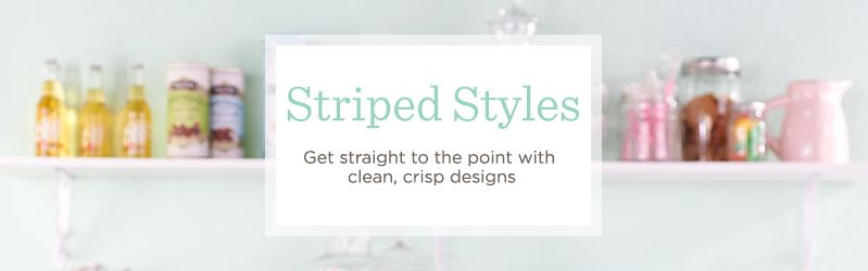 Striped Styles Get straight to the point with clean, crisp designs