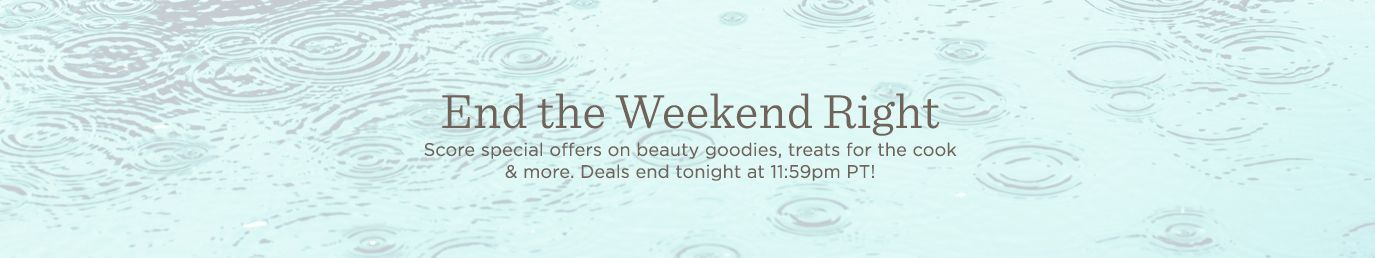 End the Weekend Right Score special offers on beauty goodies, treats for the cook & more. Deals end tonight at 11:59pm PT!