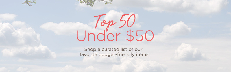 Top 50 Under $50 Shop a curated list of our favorite budget-friendly items