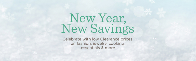New Year, New Savings Celebrate with low Clearance prices on fashion, jewelry, cooking essentials & more