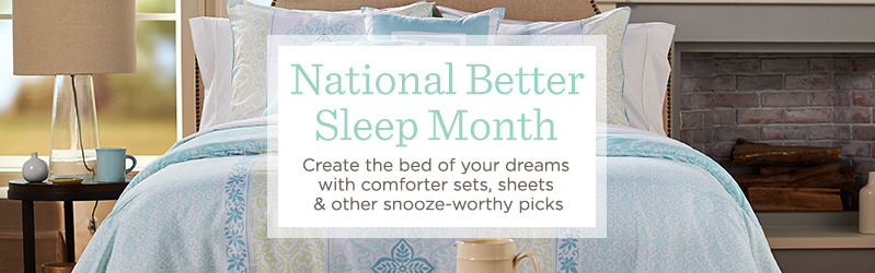 National Better Sleep Month Create the bed of your dreams with comforter sets, sheets & other snooze-worthy picks