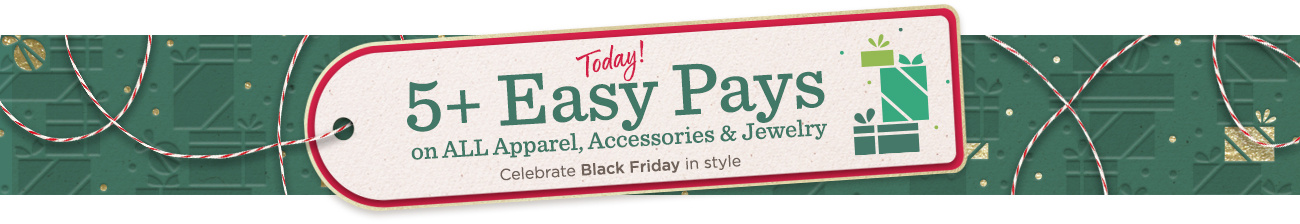 Today! 5+ Easy Pays on ALL Apparel, Accessories & Jewelry Celebrate Black Friday in style