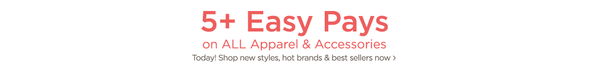 5+ Easy Pays on ALL Apparel & Accessories