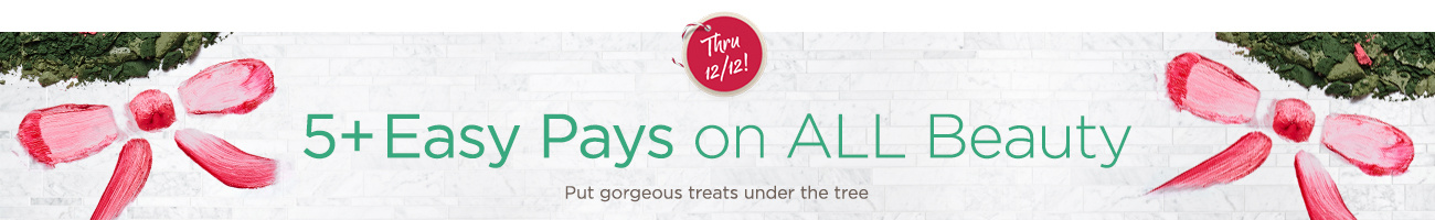 5+ Easy Pays on ALL Beauty — Thru 12/12! Put gorgeous treats under the tree