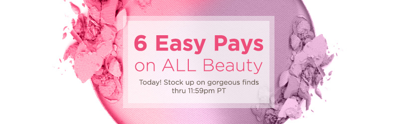 6 Easy Pays on ALL Beauty — Today! Stock up on gorgeous finds thru 11:59pm PT
