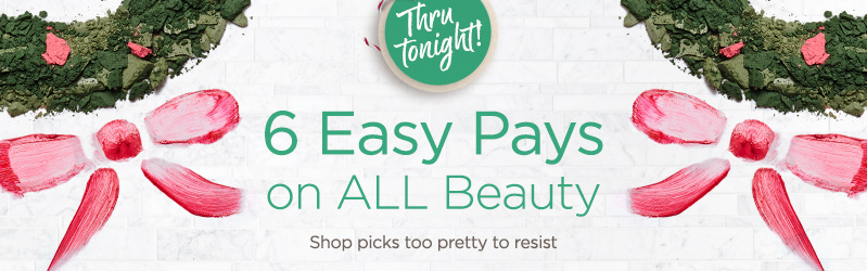 6 Easy Pays on ALL Beauty — Thru tonight! Shop picks too pretty to resist