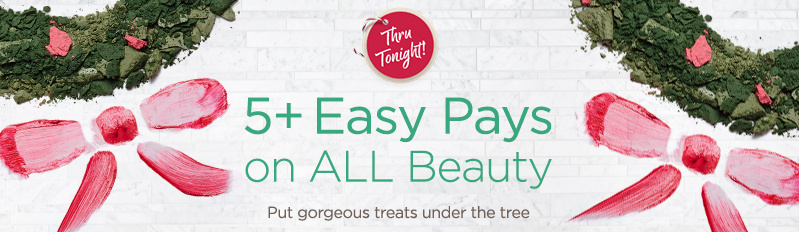 Thru Tonight! 5+ Easy Pays on ALL Beauty — Put gorgeous treats under the tree