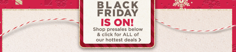 BLACK FRIDAY IS ON! Shop presales below & click for ALL of our hottest deals