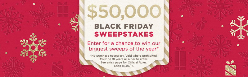 Black Friday Sweepstakes — Enter for a chance to win our biggest sweeps of the year (No purchase necessary. Void where prohibited. Must be 18 years or older to enter. See entry page for Official Rules. Ends 11/30/17.)