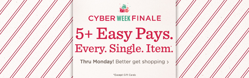 Cyber Week Finale 5+ Easy Pays. Every. Single. Item.*  Thru Monday! Better get shopping  *Except Gift Cards