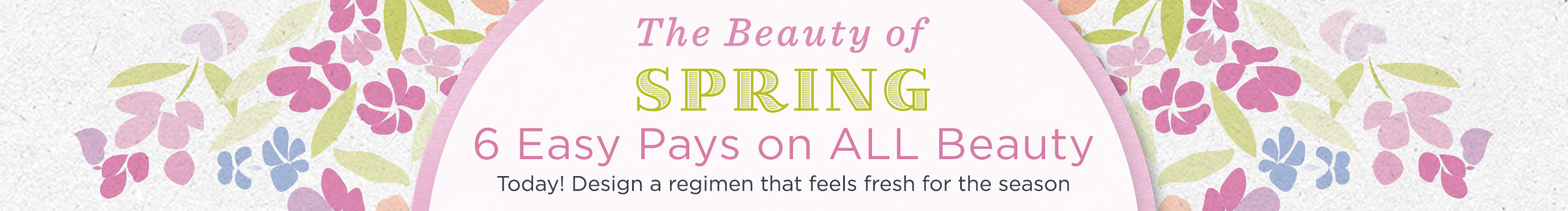The Beauty of Spring — 6 Easy Pays on ALL Beauty — Today! Design a regimen that feels fresh for the season