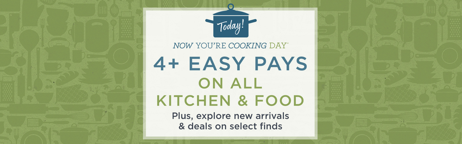4+ Easy Pays on ALL Kitchen & Food — Today! Plus, explore new arrivals & deals on select finds