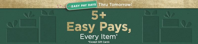Easy Pay® Days Thru Tomorrow! 5+ Easy Pays, Every Item Except Gift Cards
