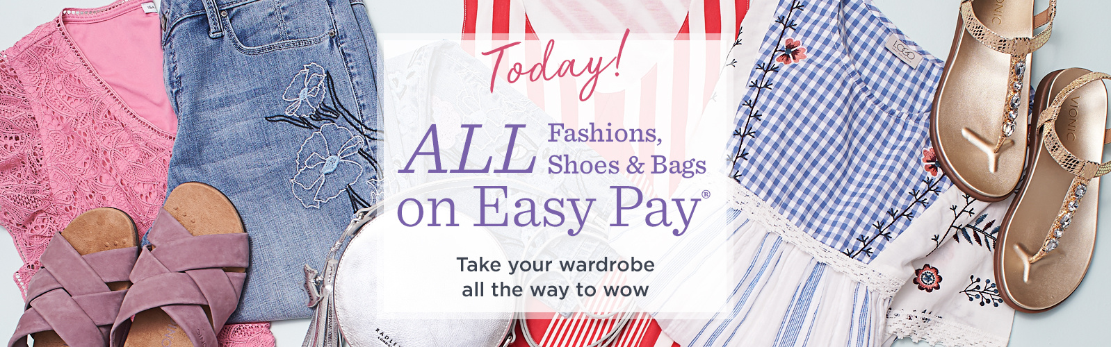 ALL Fashions, Shoes & Bags on Easy Pay® — Today! Take your wardrobe all the way to wow