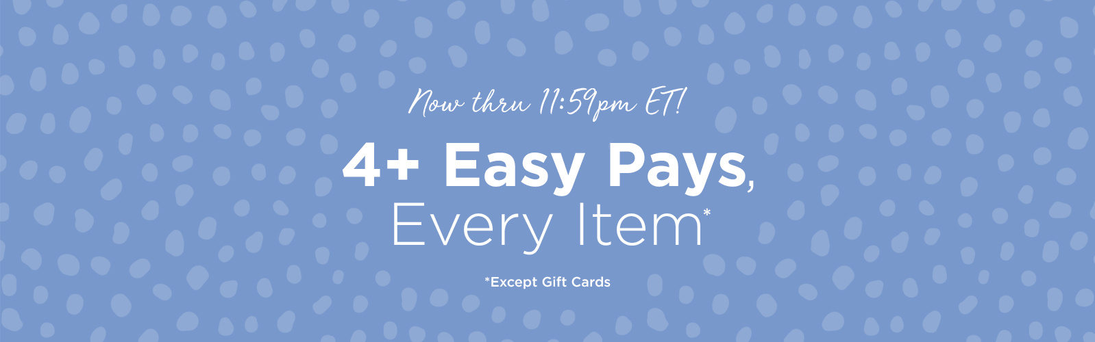Now thru 11:59pm ET! 4+ Easy Pays, Every Item Except Gift Cards
