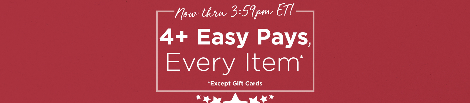Now thru 3:59pm ET! 4+ Easy Pays, Every Item Except Gift Cards
