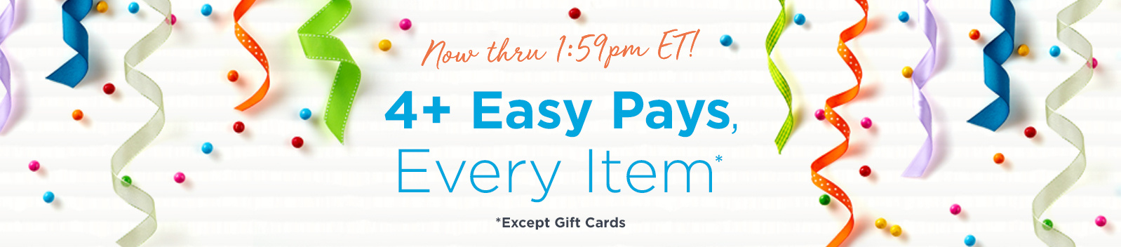 Now thru 1:59pm ET! 4+ Easy Pays, Every Item Except Gift Cards