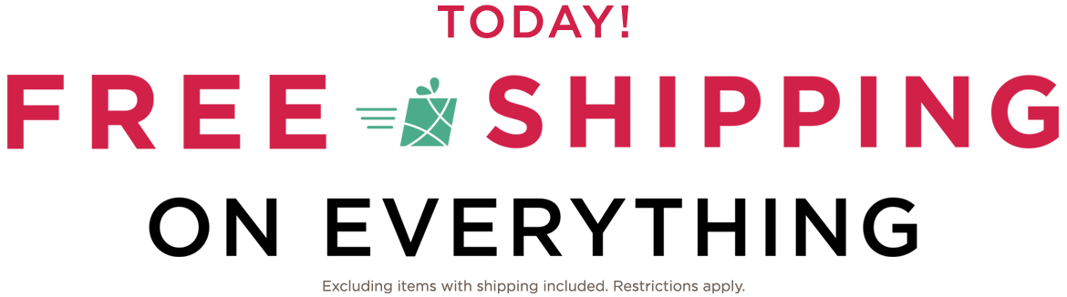 TODAY! FREE SHIPPING ON EVERYTHING! Excluding items with shipping included. Restrictions apply.