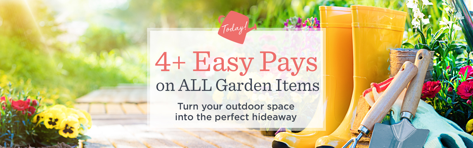 4+ Easy Pays on ALL Garden Items — Today! Turn your outdoor space into the perfect hideaway