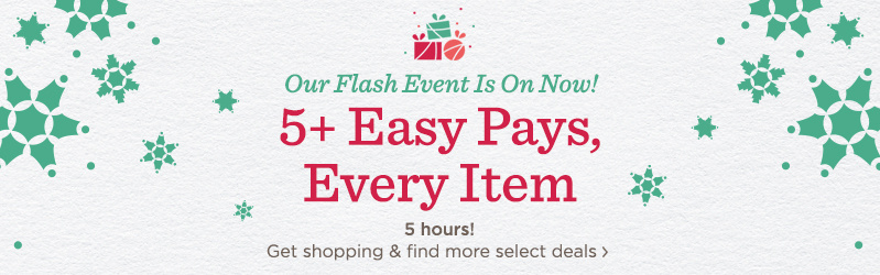 Our Flash Event Is On Now! 5+ Easy Pays, Every Item 5 hours! Get shopping & find more select deals