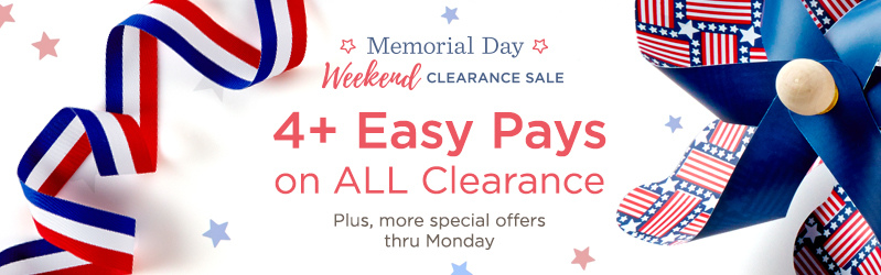 Memorial Day Weekend Clearance Sale — 4+ Easy Pays on ALL Clearance. Plus, more special offers thru Monday